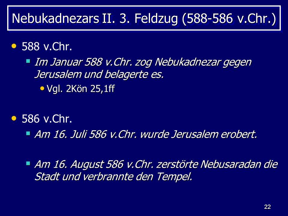 22 Nebukadnezars II. 3. Feldzug (588-586 v.Chr.) 588 v.Chr. Im Januar 588 v.Chr. zog Nebukadnezar gegen Jerusalem und belagerte es. Im Januar 588 v.Ch