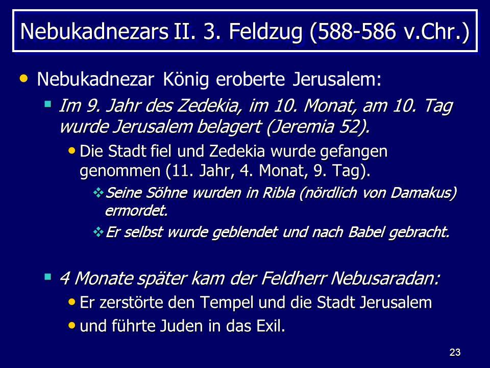 23 Nebukadnezars II. 3. Feldzug (588-586 v.Chr.) Nebukadnezar König eroberte Jerusalem: Im 9. Jahr des Zedekia, im 10. Monat, am 10. Tag wurde Jerusal