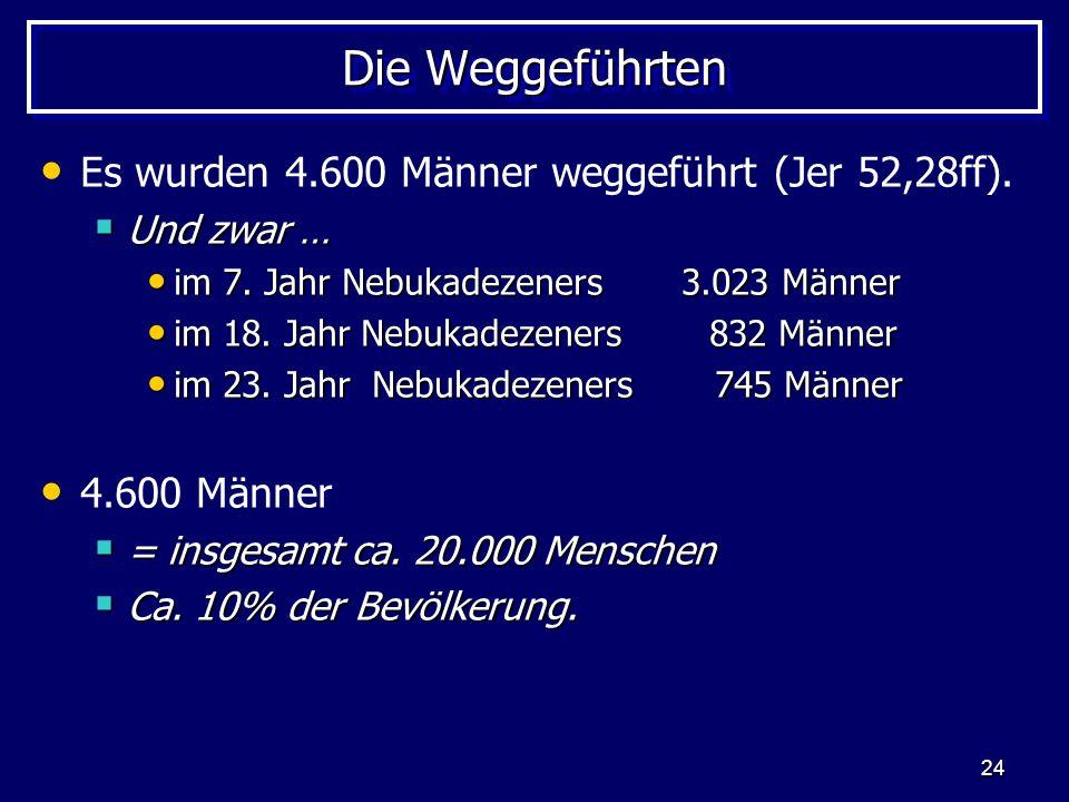 24 Die Weggeführten Es wurden 4.600 Männer weggeführt (Jer 52,28ff). Und zwar … Und zwar … im 7. Jahr Nebukadezeners 3.023 Männer im 7. Jahr Nebukadez