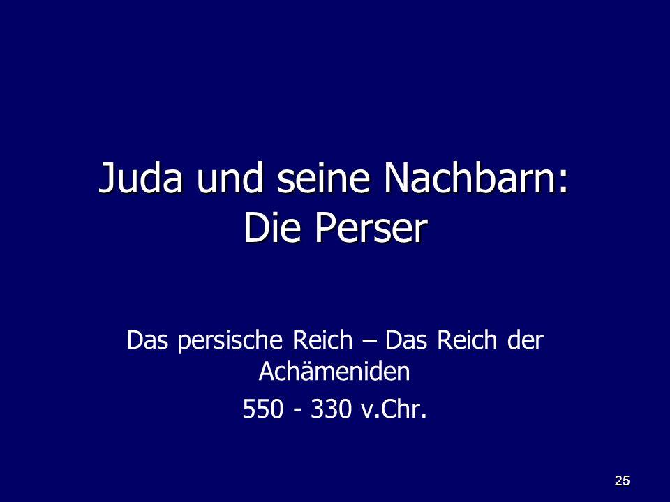 25 Juda und seine Nachbarn: Die Perser Das persische Reich – Das Reich der Achämeniden 550 - 330 v.Chr.