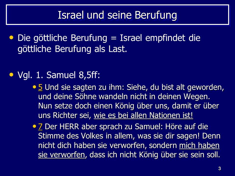 3 Israel und seine Berufung Die göttliche Berufung = Israel empfindet die göttliche Berufung als Last. Vgl. 1. Samuel 8,5ff: 5 Und sie sagten zu ihm: