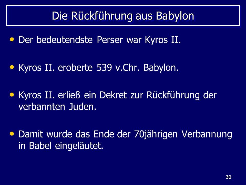 30 Die Rückführung aus Babylon Der bedeutendste Perser war Kyros II. Kyros II. eroberte 539 v.Chr. Babylon. Kyros II. erließ ein Dekret zur Rückführun