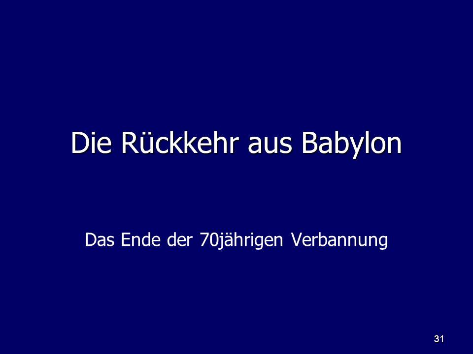 31 Die Rückkehr aus Babylon Das Ende der 70jährigen Verbannung