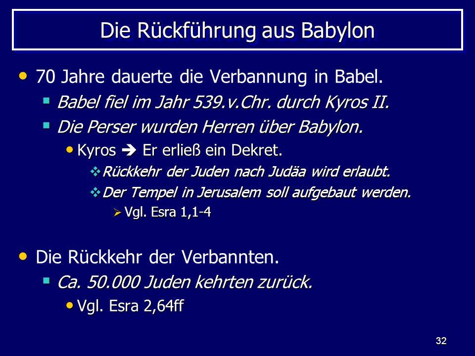 32 Die Rückführung aus Babylon 70 Jahre dauerte die Verbannung in Babel. Babel fiel im Jahr 539.v.Chr. durch Kyros II. Babel fiel im Jahr 539.v.Chr. d