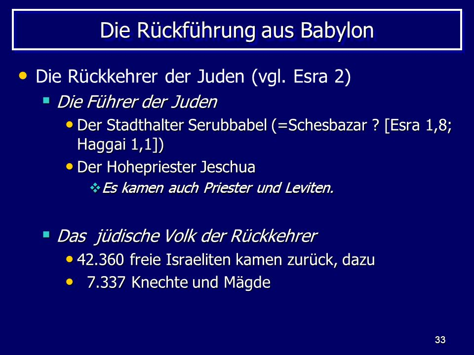 33 Die Rückführung aus Babylon Die Rückkehrer der Juden (vgl. Esra 2) Die Führer der Juden Die Führer der Juden Der Stadthalter Serubbabel (=Schesbaza