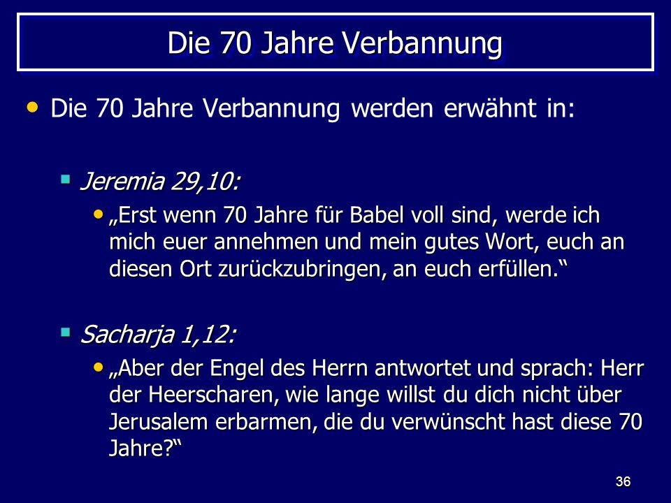 36 Die 70 Jahre Verbannung Die 70 Jahre Verbannung werden erwähnt in: Jeremia 29,10: Jeremia 29,10: Erst wenn 70 Jahre für Babel voll sind, werde ich