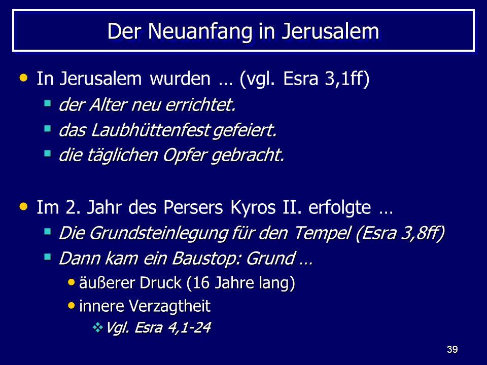 39 Der Neuanfang in Jerusalem In Jerusalem wurden … (vgl. Esra 3,1ff) der Alter neu errichtet. der Alter neu errichtet. das Laubhüttenfest gefeiert. d