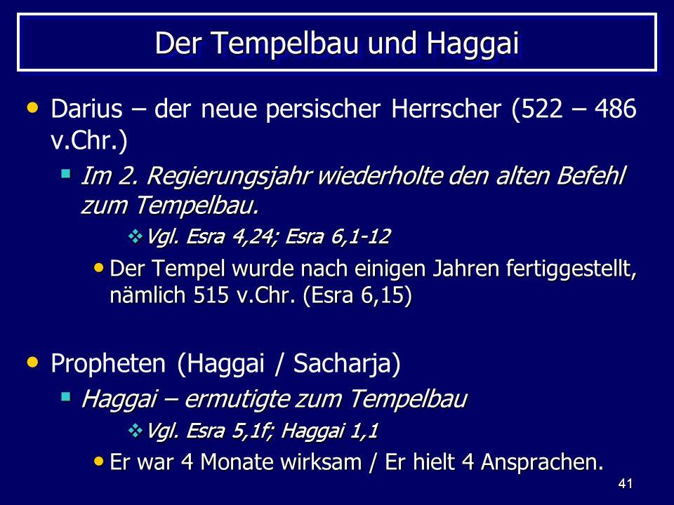 41 Der Tempelbau und Haggai Darius – der neue persischer Herrscher (522 – 486 v.Chr.) Im 2. Regierungsjahr wiederholte den alten Befehl zum Tempelbau.