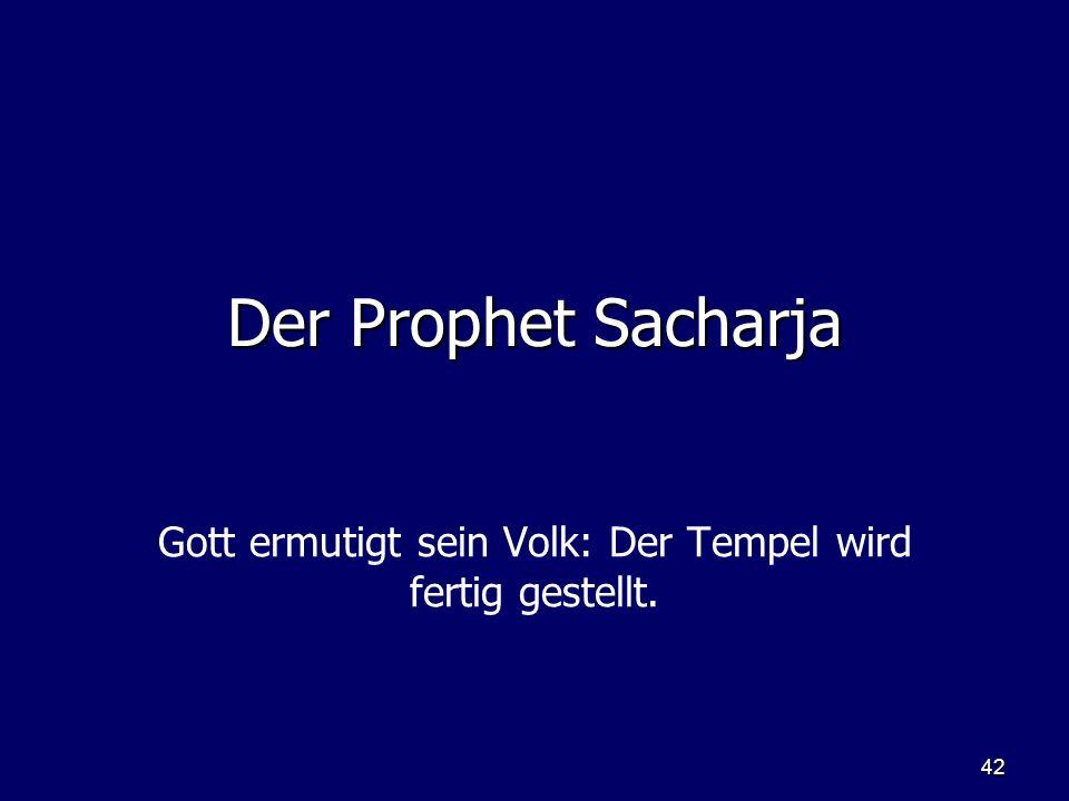 42 Der Prophet Sacharja Gott ermutigt sein Volk: Der Tempel wird fertig gestellt.