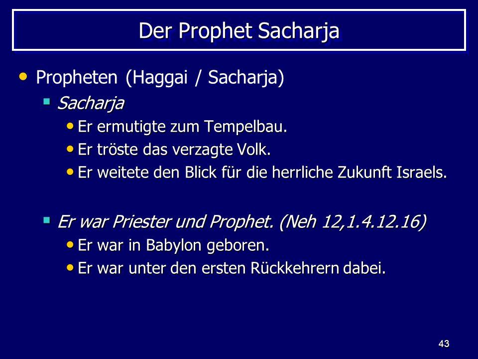 43 Der Prophet Sacharja Propheten (Haggai / Sacharja) Sacharja Sacharja Er ermutigte zum Tempelbau. Er ermutigte zum Tempelbau. Er tröste das verzagte