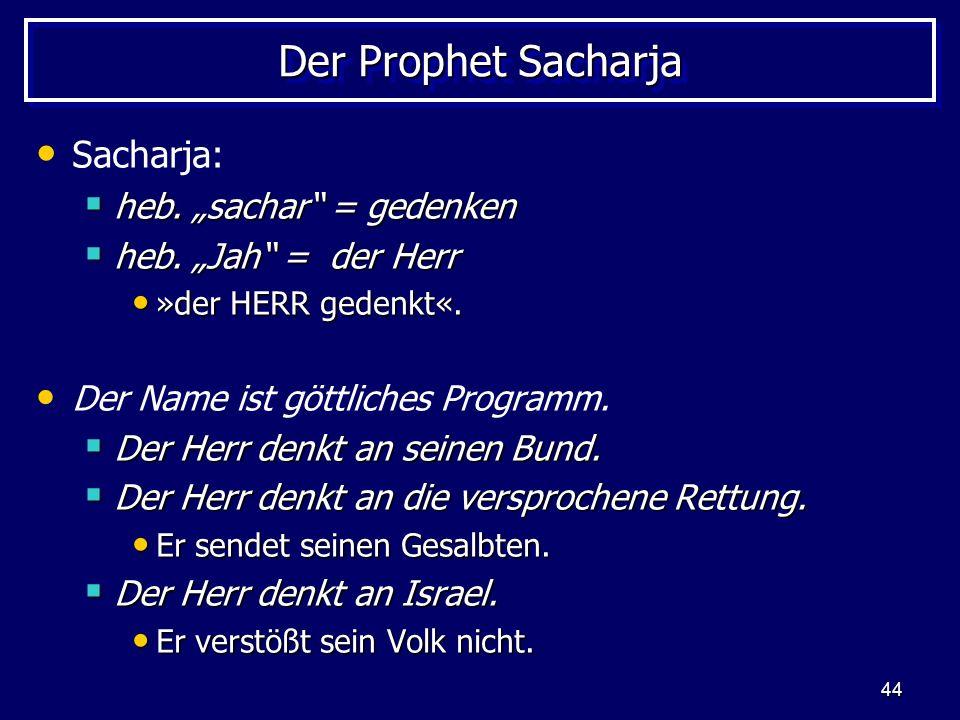 44 Der Prophet Sacharja Sacharja: heb. sachar = gedenken heb. sachar = gedenken heb. Jah = der Herr heb. Jah = der Herr »der HERR gedenkt«. »der HERR