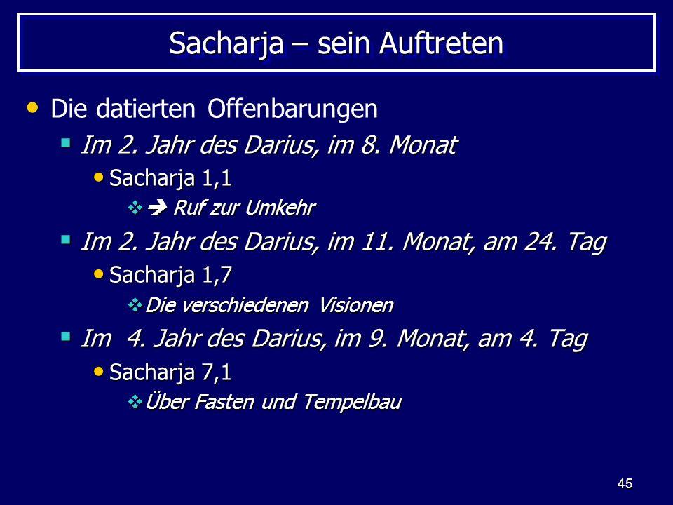 45 Sacharja – sein Auftreten Die datierten Offenbarungen Im 2. Jahr des Darius, im 8. Monat Im 2. Jahr des Darius, im 8. Monat Sacharja 1,1 Sacharja 1