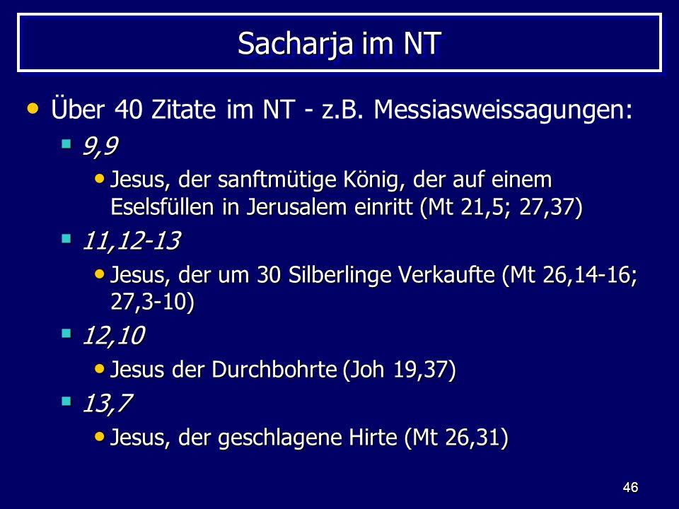 46 Sacharja im NT Über 40 Zitate im NT - z.B. Messiasweissagungen: 9,9 9,9 Jesus, der sanftmütige König, der auf einem Eselsfüllen in Jerusalem einrit