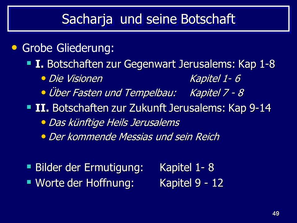 49 Sacharja und seine Botschaft Grobe Gliederung: I. Botschaften zur Gegenwart Jerusalems: Kap 1-8 I. Botschaften zur Gegenwart Jerusalems: Kap 1-8 Di