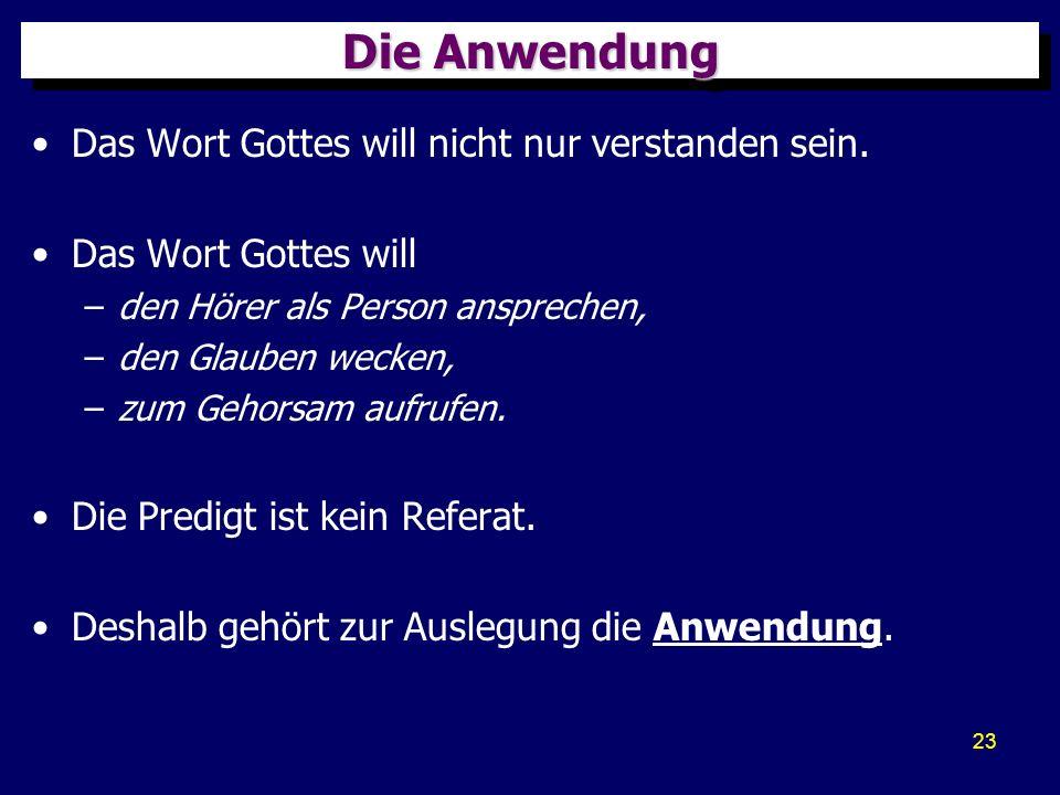 23 Die Anwendung Das Wort Gottes will nicht nur verstanden sein. Das Wort Gottes will –den Hörer als Person ansprechen, –den Glauben wecken, –zum Geho