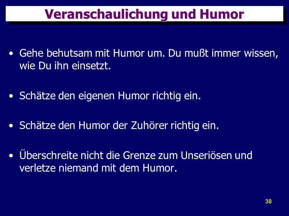 38 Veranschaulichung und Humor Gehe behutsam mit Humor um. Du mußt immer wissen, wie Du ihn einsetzt. Schätze den eigenen Humor richtig ein. Schätze d