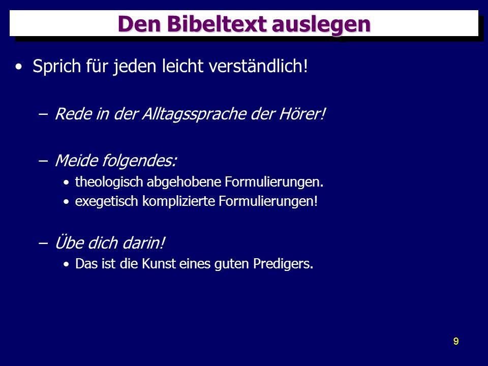 9 Den Bibeltext auslegen Sprich für jeden leicht verständlich! –Rede in der Alltagssprache der Hörer! –Meide folgendes: theologisch abgehobene Formuli