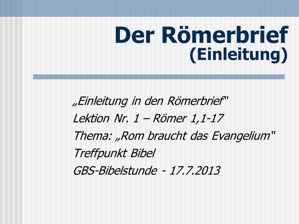 Der Römerbrief (Einleitung) Einleitung in den Römerbrief Lektion Nr. 1 – Römer 1,1-17 Thema: Rom braucht das Evangelium Treffpunkt Bibel GBS-Bibelstun