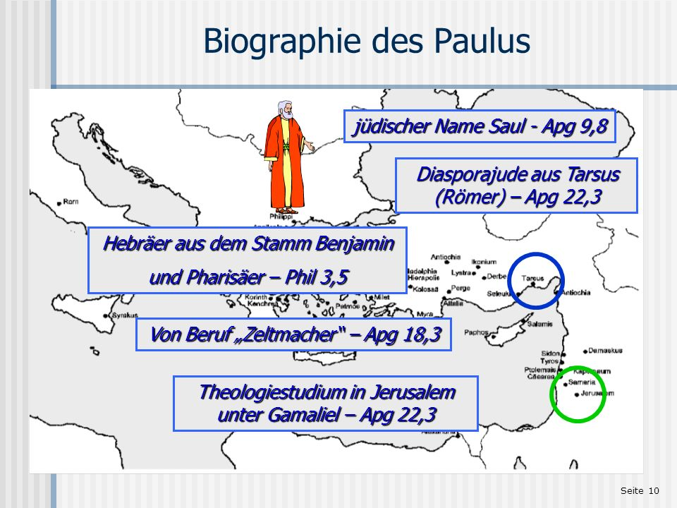Seite 10 Biographie des Paulus jüdischer Name Saul - Apg 9,8 Diasporajude aus Tarsus (Römer) – Apg 22,3 Von Beruf Zeltmacher – Apg 18,3 Hebräer aus de