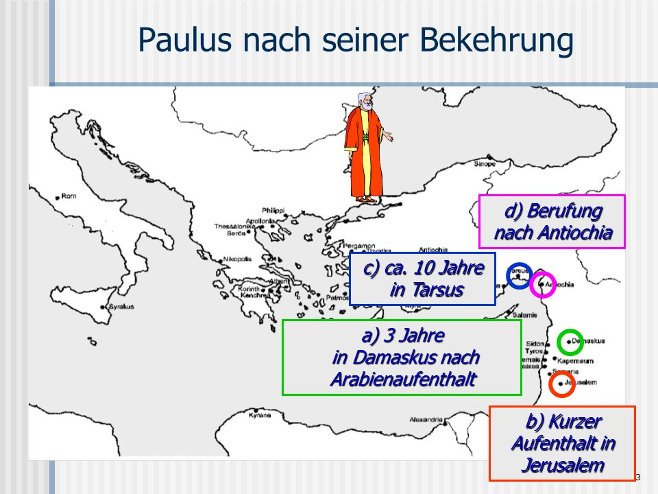 Seite 13 Paulus nach seiner Bekehrung a) 3 Jahre in Damaskus nach Arabienaufenthalt b) Kurzer Aufenthalt in Jerusalem c) ca. 10 Jahre in Tarsus d) Ber