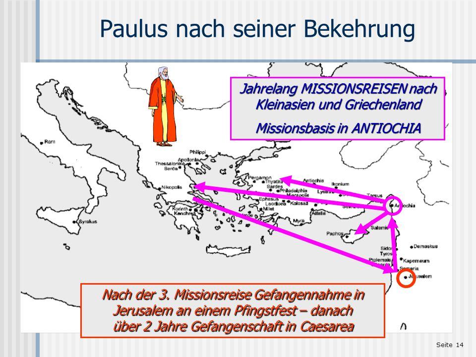 Seite 14 Paulus nach seiner Bekehrung Jahrelang MISSIONSREISEN nach Kleinasien und Griechenland Missionsbasis in ANTIOCHIA Nach der 3. Missionsreise G