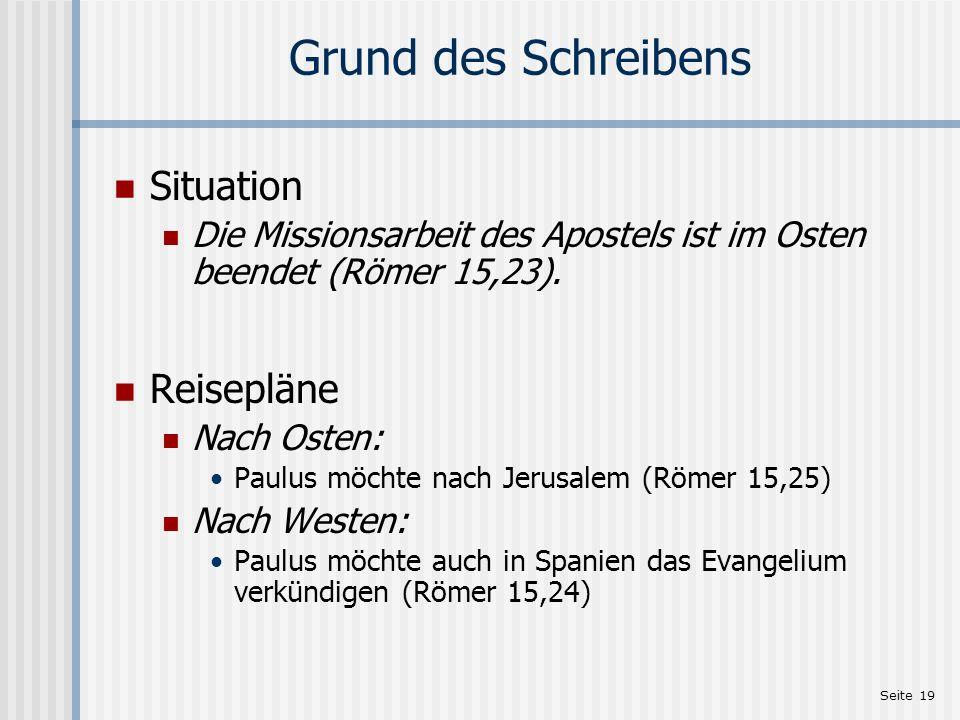 Seite 19 Grund des Schreibens Situation Die Missionsarbeit des Apostels ist im Osten beendet (Römer 15,23). Reisepläne Nach Osten: Paulus möchte nach