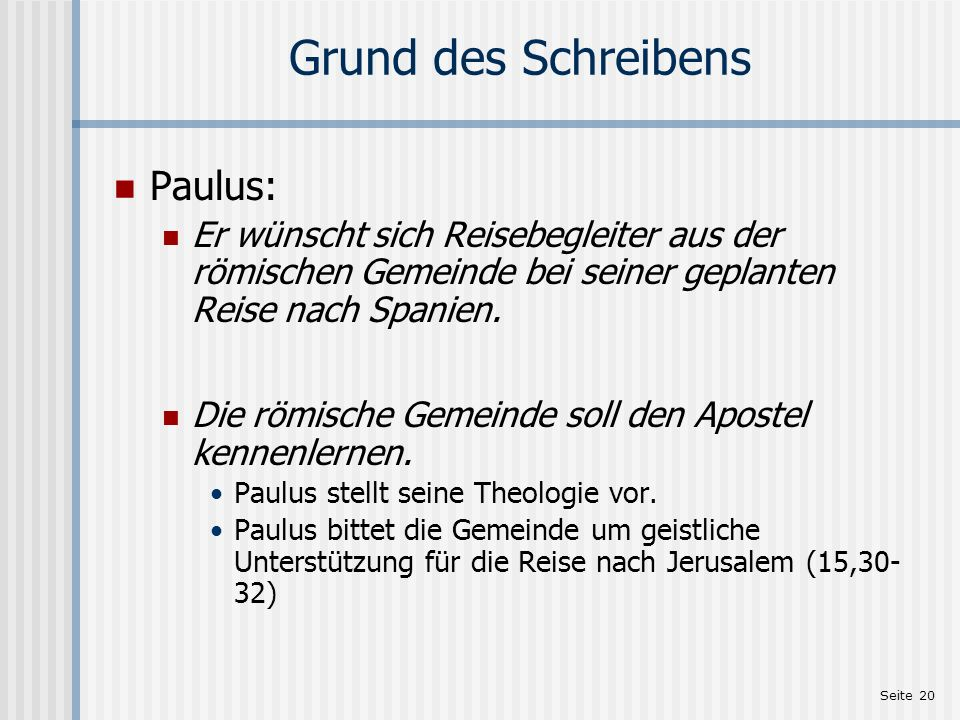 Seite 20 Grund des Schreibens Paulus: Er wünscht sich Reisebegleiter aus der römischen Gemeinde bei seiner geplanten Reise nach Spanien. Die römische