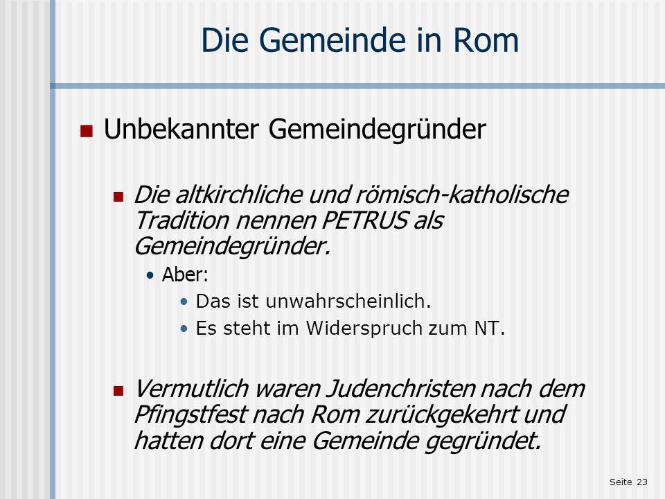 Seite 23 Die Gemeinde in Rom Unbekannter Gemeindegründer Die altkirchliche und römisch-katholische Tradition nennen PETRUS als Gemeindegründer. Aber: