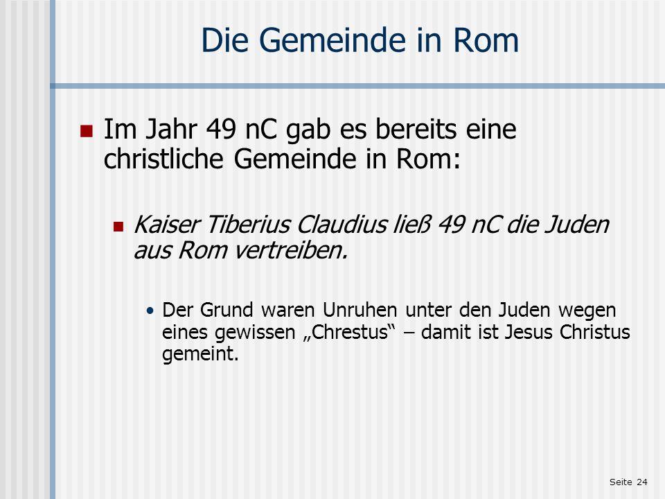 Seite 24 Die Gemeinde in Rom Im Jahr 49 nC gab es bereits eine christliche Gemeinde in Rom: Kaiser Tiberius Claudius ließ 49 nC die Juden aus Rom vert