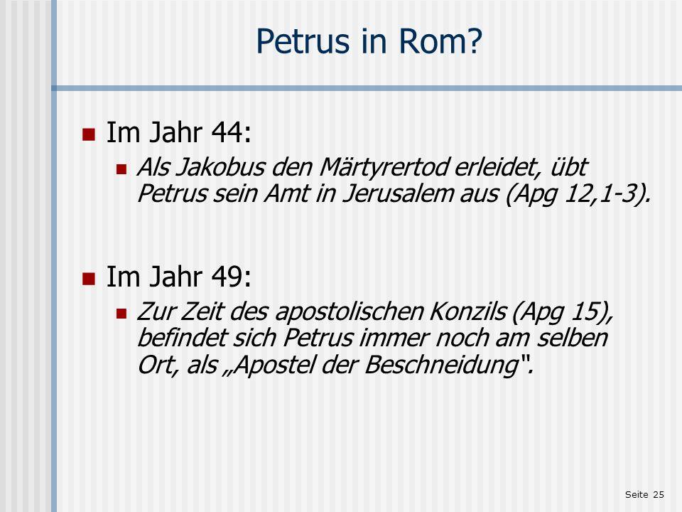 Seite 25 Petrus in Rom? Im Jahr 44: Als Jakobus den Märtyrertod erleidet, übt Petrus sein Amt in Jerusalem aus (Apg 12,1-3). Im Jahr 49: Zur Zeit des