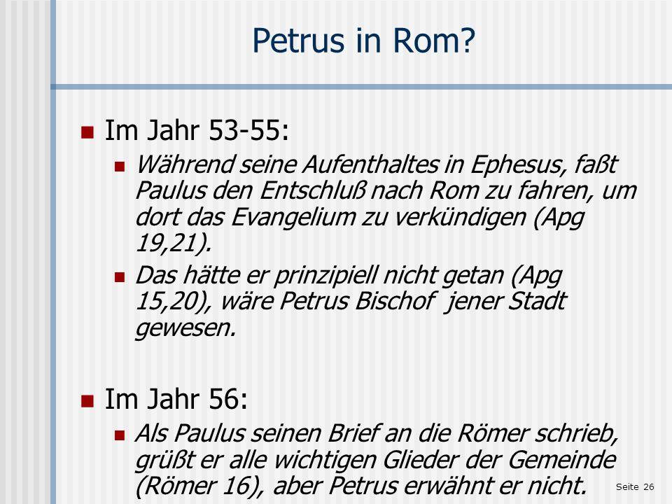 Seite 26 Petrus in Rom? Im Jahr 53-55: Während seine Aufenthaltes in Ephesus, faßt Paulus den Entschluß nach Rom zu fahren, um dort das Evangelium zu