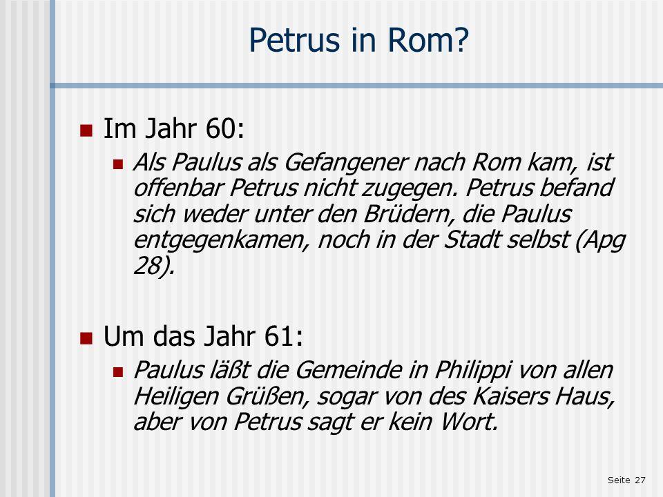 Seite 27 Petrus in Rom? Im Jahr 60: Als Paulus als Gefangener nach Rom kam, ist offenbar Petrus nicht zugegen. Petrus befand sich weder unter den Brüd