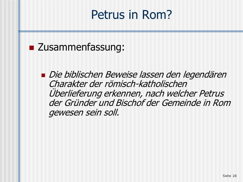 Seite 28 Petrus in Rom? Zusammenfassung: Die biblischen Beweise lassen den legendären Charakter der römisch-katholischen Überlieferung erkennen, nach