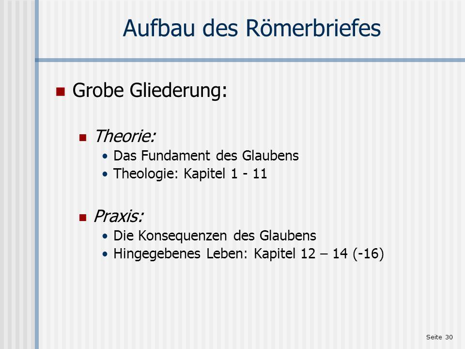 Seite 30 Aufbau des Römerbriefes Grobe Gliederung: Theorie: Das Fundament des Glaubens Theologie: Kapitel 1 - 11 Praxis: Die Konsequenzen des Glaubens