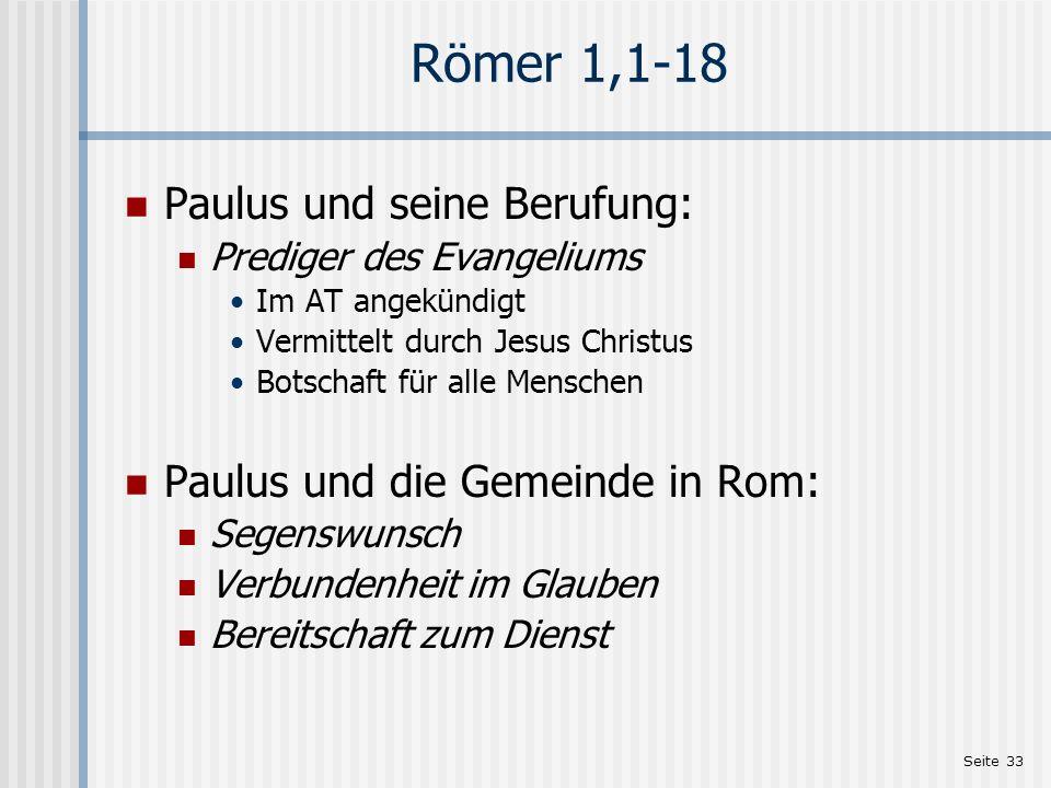 Seite 33 Römer 1,1-18 Paulus und seine Berufung: Prediger des Evangeliums Im AT angekündigt Vermittelt durch Jesus Christus Botschaft für alle Mensche