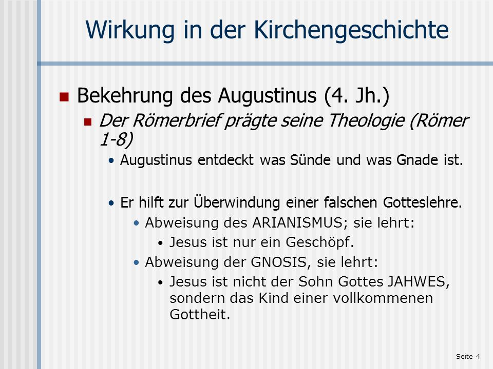Seite 4 Wirkung in der Kirchengeschichte Bekehrung des Augustinus (4. Jh.) Der Römerbrief prägte seine Theologie (Römer 1-8) Augustinus entdeckt was S
