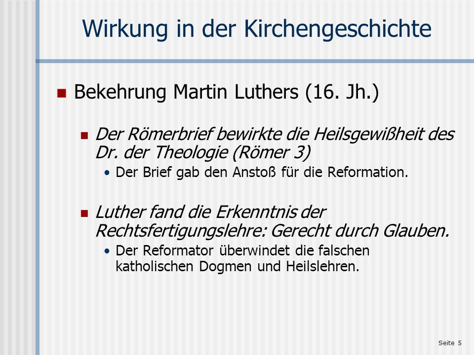 Seite 5 Wirkung in der Kirchengeschichte Bekehrung Martin Luthers (16. Jh.) Der Römerbrief bewirkte die Heilsgewißheit des Dr. der Theologie (Römer 3)