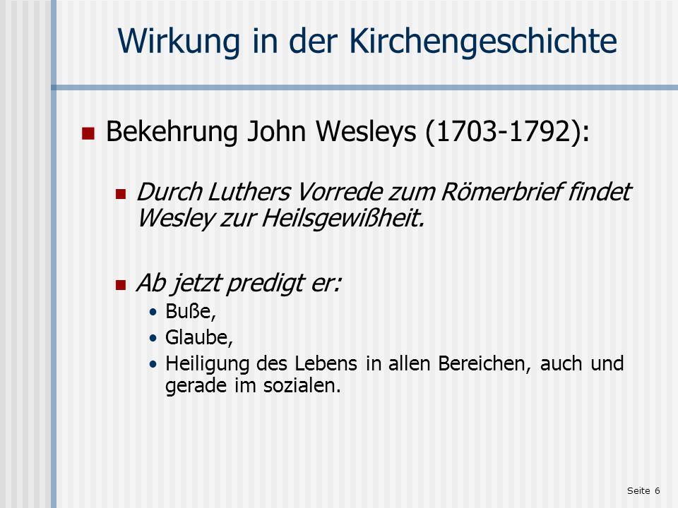 Seite 6 Wirkung in der Kirchengeschichte Bekehrung John Wesleys (1703-1792): Durch Luthers Vorrede zum Römerbrief findet Wesley zur Heilsgewißheit. Ab