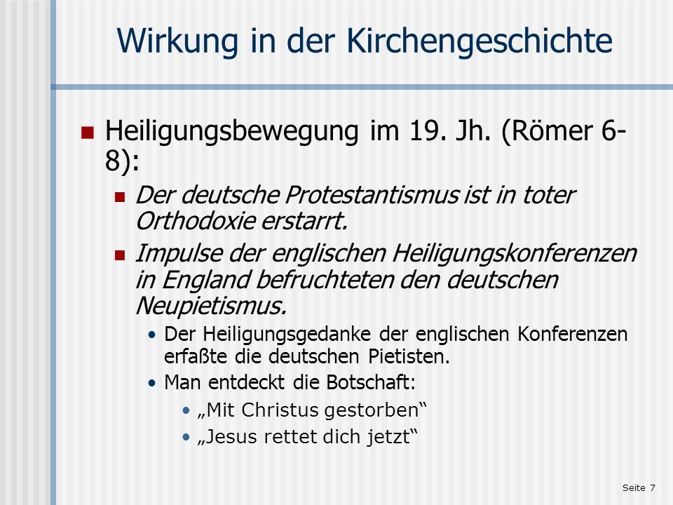 Seite 7 Wirkung in der Kirchengeschichte Heiligungsbewegung im 19. Jh. (Römer 6- 8): Der deutsche Protestantismus ist in toter Orthodoxie erstarrt. Im