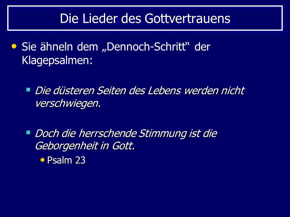 Die Lieder des Gottvertrauens Sie ähneln dem Dennoch-Schritt der Klagepsalmen: Die düsteren Seiten des Lebens werden nicht verschwiegen. Die düsteren