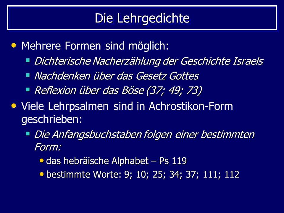 Die Lehrgedichte Mehrere Formen sind möglich: Dichterische Nacherzählung der Geschichte Israels Dichterische Nacherzählung der Geschichte Israels Nachdenken über das Gesetz Gottes Nachdenken über das Gesetz Gottes Reflexion über das Böse (37; 49; 73) Reflexion über das Böse (37; 49; 73) Viele Lehrpsalmen sind in Achrostikon-Form geschrieben: Die Anfangsbuchstaben folgen einer bestimmten Form: Die Anfangsbuchstaben folgen einer bestimmten Form: das hebräische Alphabet – Ps 119 das hebräische Alphabet – Ps 119 bestimmte Worte: 9; 10; 25; 34; 37; 111; 112 bestimmte Worte: 9; 10; 25; 34; 37; 111; 112