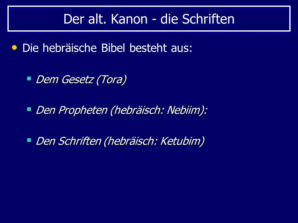 Der alt. Kanon - die Schriften Die hebräische Bibel besteht aus: Dem Gesetz (Tora) Dem Gesetz (Tora) Den Propheten (hebräisch: Nebiim): Den Propheten