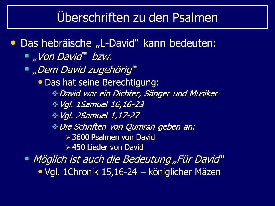 Überschriften zu den Psalmen Das hebräische L-David kann bedeuten: Von David bzw. Von David bzw. Dem David zugehörig Dem David zugehörig Das hat seine