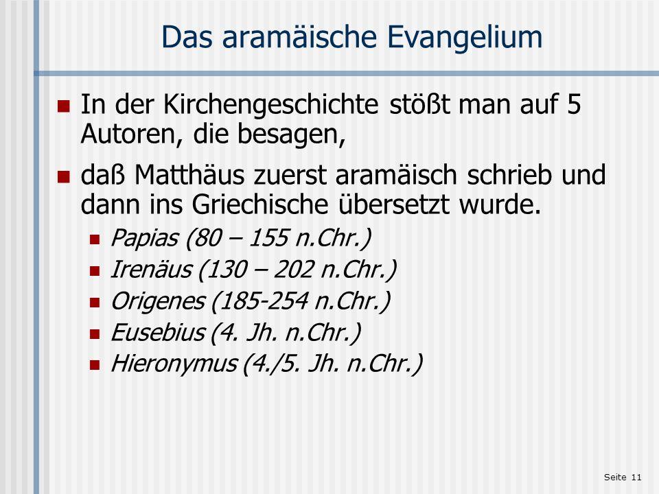 Seite 11 Das aramäische Evangelium In der Kirchengeschichte stößt man auf 5 Autoren, die besagen, daß Matthäus zuerst aramäisch schrieb und dann ins G