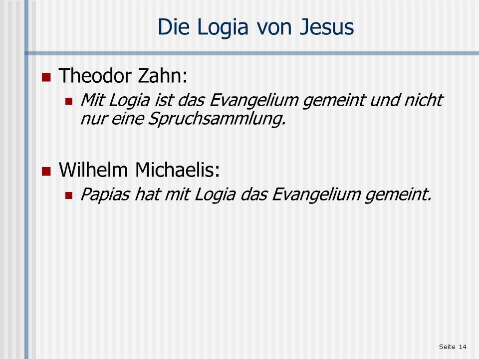 Seite 14 Die Logia von Jesus Theodor Zahn: Mit Logia ist das Evangelium gemeint und nicht nur eine Spruchsammlung. Wilhelm Michaelis: Papias hat mit L