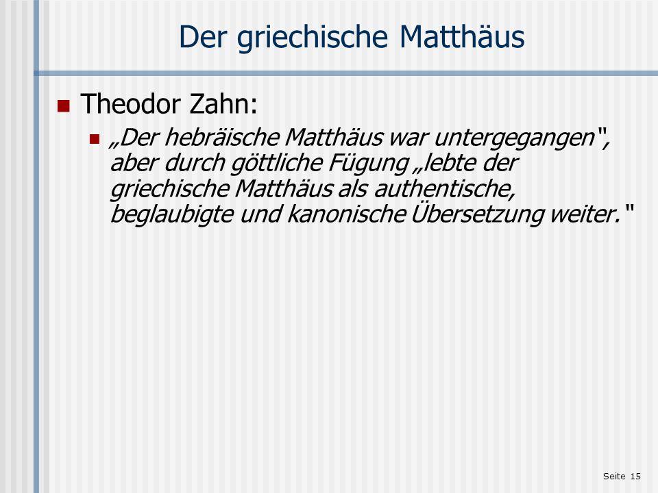 Seite 15 Der griechische Matthäus Theodor Zahn: Der hebräische Matthäus war untergegangen, aber durch göttliche Fügung lebte der griechische Matthäus