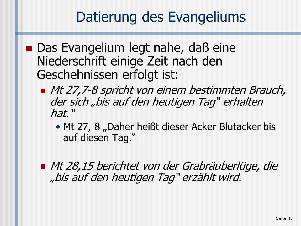 Seite 17 Datierung des Evangeliums Das Evangelium legt nahe, daß eine Niederschrift einige Zeit nach den Geschehnissen erfolgt ist: Mt 27,7-8 spricht