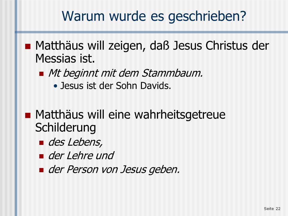 Seite 22 Warum wurde es geschrieben? Matthäus will zeigen, daß Jesus Christus der Messias ist. Mt beginnt mit dem Stammbaum. Jesus ist der Sohn Davids