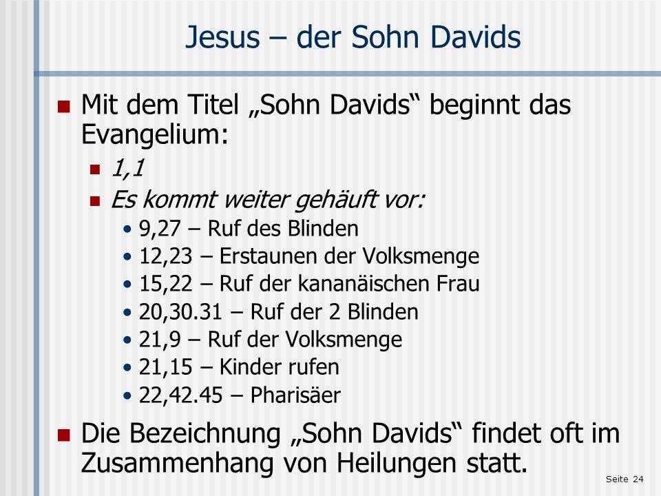 Seite 24 Jesus – der Sohn Davids Mit dem Titel Sohn Davids beginnt das Evangelium: 1,1 Es kommt weiter gehäuft vor: 9,27 – Ruf des Blinden 12,23 – Ers