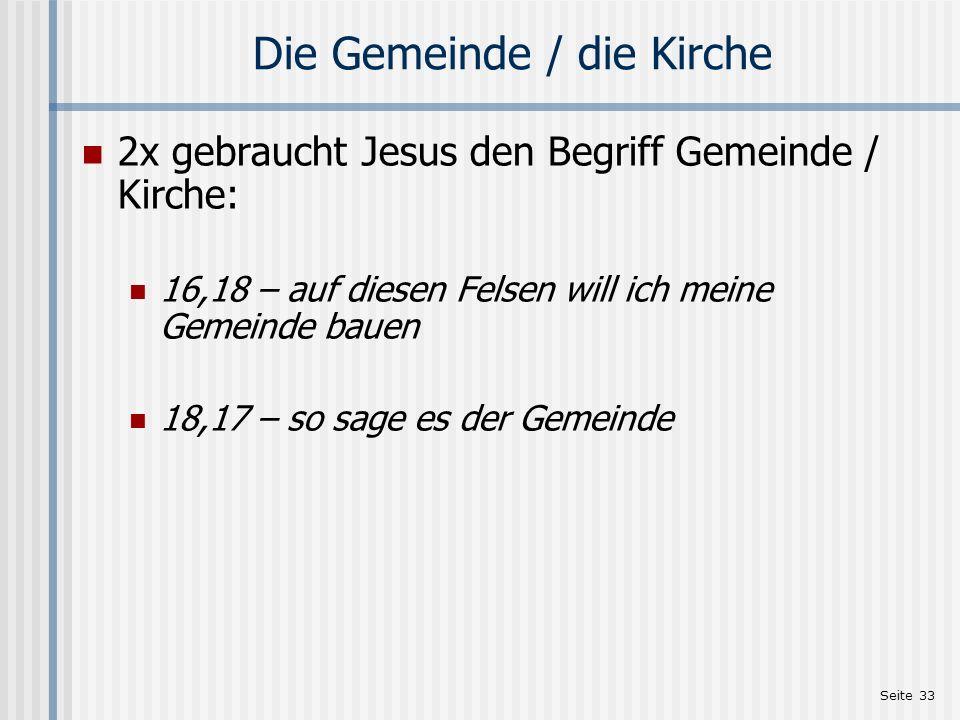 Seite 33 Die Gemeinde / die Kirche 2x gebraucht Jesus den Begriff Gemeinde / Kirche: 16,18 – auf diesen Felsen will ich meine Gemeinde bauen 18,17 – s